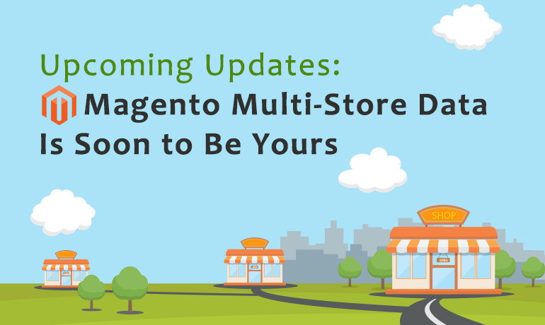 Upcoming Updates: Magento Multi-Store Data Is Soon to Be Yours