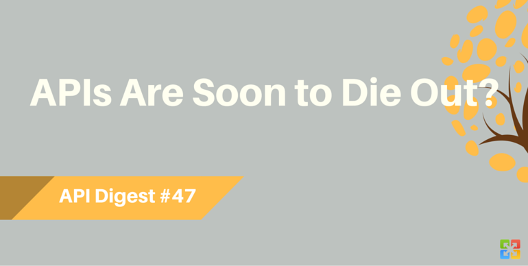 API Digest #47: APIs Are Soon to Die Out?