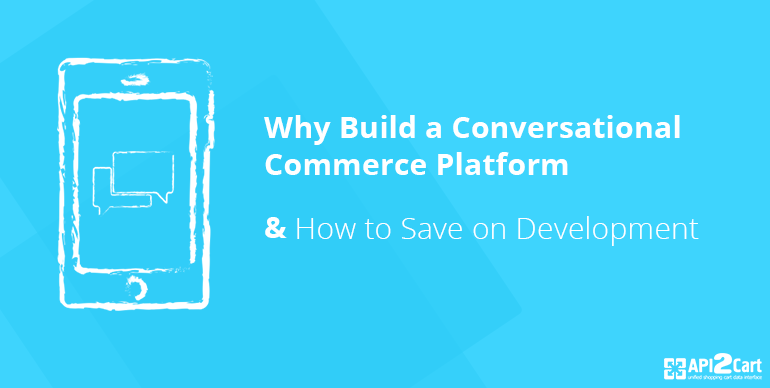 Why Build a Conversational Commerce Platform and How to Save on Development