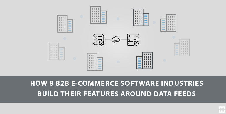 How 8 B2B E-commerce Software Industries  Build their Features around Data Feeds