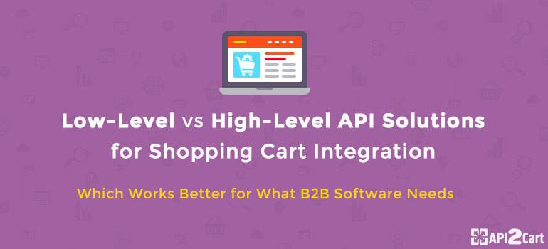 Low-Level vs High-Level API Solutions for Shopping Cart Integration: Which Works Better for What B2B Software Needs