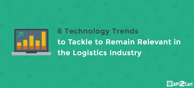 6 Technology Trends to Tackle to Remain Relevant in the Logistics Industry