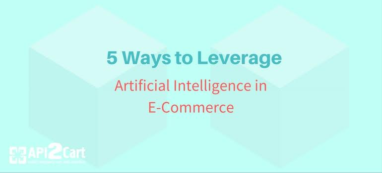 5 Ways to Leverage Artificial Intelligence in E-Сommerce | API2Cart