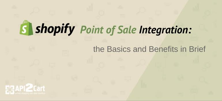 Shopify Point of Sale Integration: the Basics and Benefits in Brief