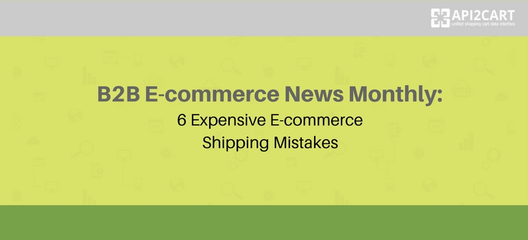B2B E-commerce News Monthly: 6 Expensive E-commerce Shipping Mistakes