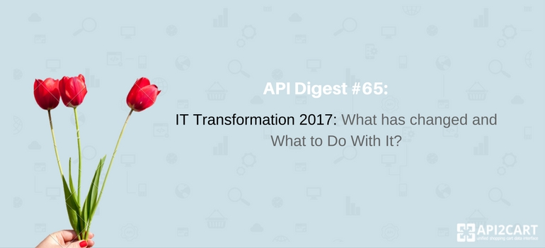 API Digest #65: IT Transformation 2017: What Has Changed?