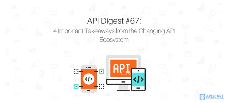 API Digest #67: 4 Important Takeaways from the Changing API Ecosystem