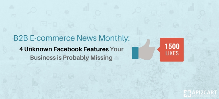 B2B eCommerce News Monthly: 4 Unknown Facebook Features Your Business is Probably Missing