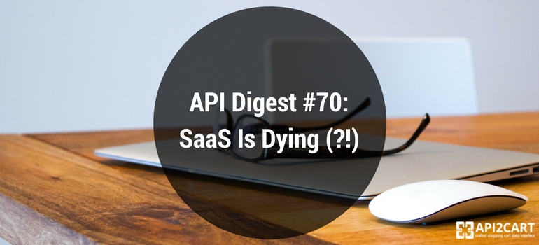 API Digest #70: SaaS Is Dying (?!)