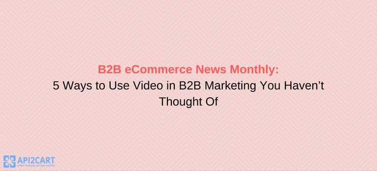 B2B eCommerce News Monthly: 5 Ways to Use Video in B2B Marketing You Haven't Thought Of